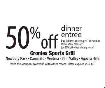 50% off dinner entree. Buy 1 dinner entree, get 1 of equal or lesser value 50% off (or 25% off when dining alone). With this coupon. Not valid with other offers. Offer expires 2-3-17.