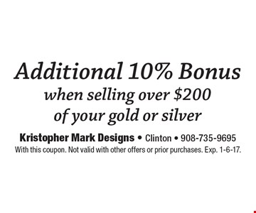 Additional 10% Bonus when selling over $200 of your gold or silver. With this coupon. Not valid with other offers or prior purchases. Exp. 1-6-17.