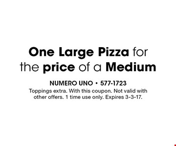 One Large Pizza for the price of a Medium. Toppings extra. With this coupon. Not valid with other offers. 1 time use only. Expires 3-3-17.