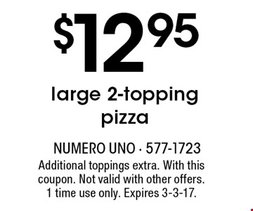 $12.95 large 2-topping pizza. Toppings extra. With this coupon.Not valid with other offers.1 time use only. Expires 3-3-17.