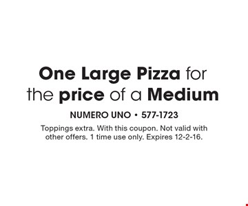 One Large Pizza for the price of a Medium. Toppings extra. With this coupon. Not valid with other offers. 1 time use only. Expires 12-2-16.
