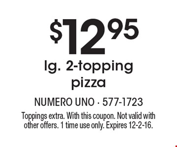 $12.95 lg. 2-topping pizza. Toppings extra. With this coupon. Not valid with other offers. 1 time use only. Expires 12-2-16.