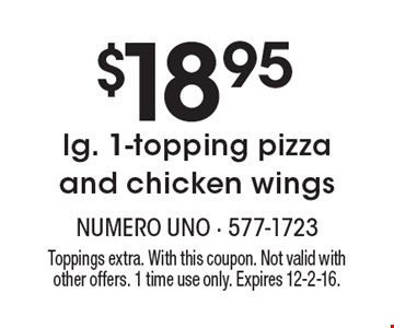 $18.95 lg. 1-topping pizza and chicken wings. Toppings extra. With this coupon. Not valid with other offers. 1 time use only. Expires 12-2-16.