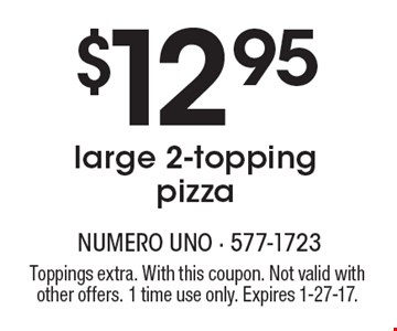 $12.95 large 2-topping pizza. Toppings extra. With this coupon. Not valid with other offers. 1 time use only. Expires 1-27-17.