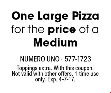 One Large Pizza for the price of a Medium. Toppings extra. With this coupon.Not valid with other offers. 1 time use only. Exp. 4-7-17.