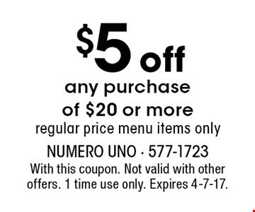 $5 off any purchase of $20 or more regular price menu items only. With this coupon. Not valid with other offers. 1 time use only. Expires 4-7-17.