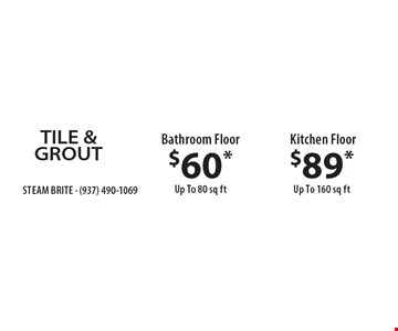 TILE & GROUT $60* Bathroom Floor Up To 80 sq ft. OR $89* Kitchen Floor Up To 160 sq ft. *Steam Carpet Cleaning. Most Furniture Moved. Extended Areas, Combo Rooms & Over 250 sq ft Count As Two. Steps Are Extra. Hallways, Walk-in Closets Or Bathrooms Count As One. Valid With Coupon Only. Some restrictions apply, such as preexisting conditions, environmental/fuel charge of $6.00 applies. Expires 11/18/16.