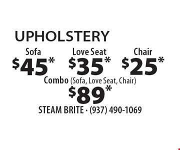 UPHOLSTERY $45* Sofa. $35* Love Seat. $25* Chair. $89* Combo (Sofa, Love Seat, Chair). *Steam Carpet Cleaning. Most Furniture Moved. Extended Areas, Combo Rooms & Over 250 sq ft Count As Two. Steps Are Extra. Hallways, Walk-in Closets Or Bathrooms Count As One. Valid With Coupon Only. Some restrictions apply, such as preexisting conditions, environmental/fuel charge of $6.00 applies. Expires 11/18/16.