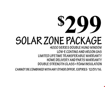 $299 Solar Zone Package. 4000 Series Double Hung Window. Low-E Coating And Argon Gas. Limited Lifetime Transferable Warranty. Home Delivery And Parts Warranty. Double Strength Glass. Foam Insulation. Cannot Be Combined With Any Other Offer. Expires12/31/16.