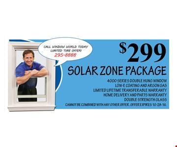 $299 SOLAR ZONE PACKAGE. 4000 SERIES DOUBLE HUNG WINDOW LOW-E COATING AND ARGON GAS LIMITED LIFETIME TRANSFERABLE WARRANTY HOME DELIVERY AND PARTS WARRANTY DOUBLE STRENGTH GLASS CANNOT BE COMBINED WITH ANY OTHER OFFER. OFFER EXPIRES 10-28-16.