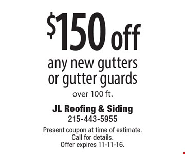 $150 off any new gutters or gutter guards over 100 ft. Present coupon at time of estimate. Call for details.Offer expires 11-11-16.