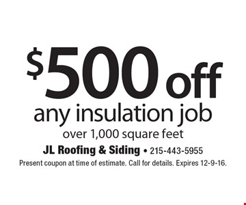 $500 off any insulation job over 1,000 square feet. Present coupon at time of estimate. Call for details. Expires 12-9-16.