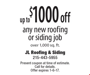 up to $1000 off any new roofing or siding job over 1,000 sq. ft. Present coupon at time of estimate. Call for details.Offer expires 1-6-17.