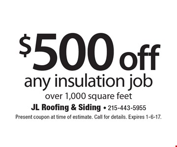 $500 off any insulation job over 1,000 square feet. Present coupon at time of estimate. Call for details. Expires 1-6-17.