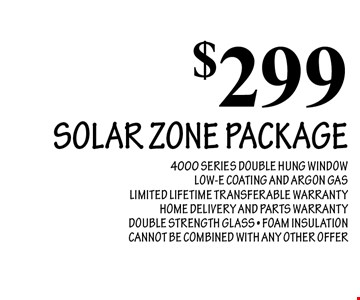 $299 SOLAR ZONE PACKAGE. 4000 SERIES DOUBLE HUNG WINDOW LOW-E COATING AND ARGON GAS. LIMITED LIFETIME TRANSFERABLE WARRANTY. HOME DELIVERY AND PARTS WARRANTY. DOUBLE STRENGTH GLASS. FOAM INSULATION. CANNOT BE COMBINED WITH ANY OTHER OFFER.
