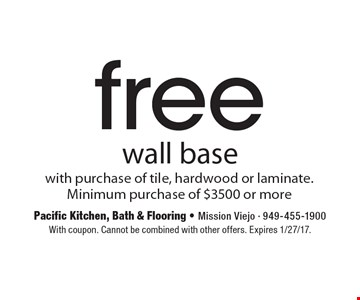 Free wall base with purchase of tile, hardwood or laminate. Minimum purchase of $3500 or more. With coupon. Cannot be combined with other offers. Expires 1/27/17.