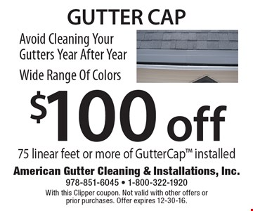 Avoid Cleaning Your Gutters Year After Year. Wide Range Of Colors. $100 off gutter cap 75 linear feet or more of Gutter. Cap installed. With this Clipper coupon. Not valid with other offers or prior purchases. Offer expires 12-30-16.