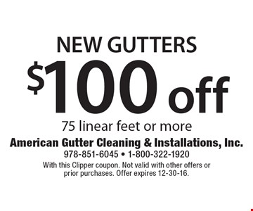 $100 off New Gutters. 75 linear feet or more. With this Clipper coupon. Not valid with other offers or prior purchases. Offer expires 12-30-16.
