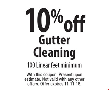 10% off Gutter Cleaning. 100 Linear feet minimum. With this coupon. Present upon estimate. Not valid with any other offers. Offer expires 11-11-16.