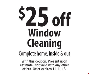 $25 off Window Cleaning Complete home, inside & out. With this coupon. Present upon estimate. Not valid with any other offers. Offer expires 11-11-16.