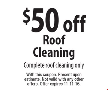 $50 off Roof Cleaning. Complete roof cleaning only. With this coupon. Present upon estimate. Not valid with any other offers. Offer expires 11-11-16.