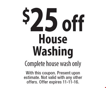 $25 off House Washing. Complete house wash only. With this coupon. Present upon estimate. Not valid with any other offers. Offer expires 11-11-16.