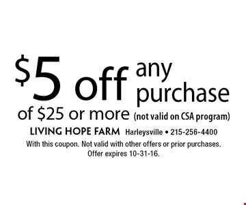 $5 off any purchase of $25 or more (not valid on CSA program). With this coupon. Not valid with other offers or prior purchases. Offer expires 10-31-16.