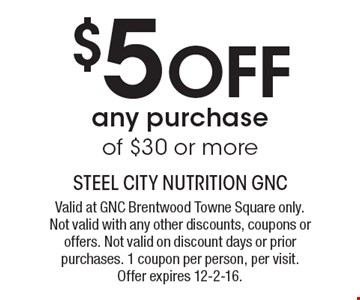 $5 Off any purchase of $30 or more. Valid at GNC Brentwood Towne Square only. Not valid with any other discounts, coupons or offers. Not valid on discount days or prior purchases. 1 coupon per person, per visit. Offer expires 12-2-16.