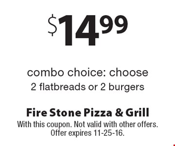 $14.99 2 flatbreads or 2 burgers combo choice: choose. With this coupon. Not valid with other offers. Offer expires 11-25-16.