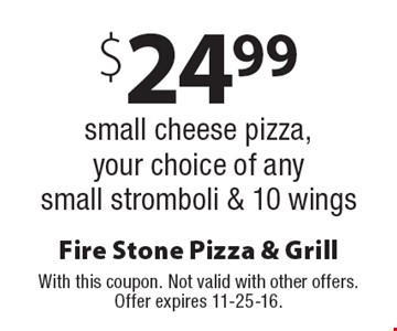 $24.99 small cheese pizza, your choice of any small stromboli & 10 wings. With this coupon. Not valid with other offers. Offer expires 11-25-16.