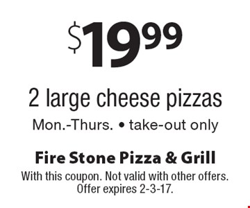 $19.99 for 2 large cheese pizzas. Mon.-Thurs. Take-out only. With this coupon. Not valid with other offers. Offer expires 2-3-17.