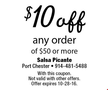 $10 off any order of $50 or more. With this coupon. Not valid with other offers. Offer expires 10-28-16.