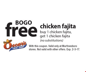 BOGO free chicken fajita buy 1 chicken fajita, get 1 chicken fajita (no substitutions). With this coupon. Valid only at Murfreesboro stores. Not valid with other offers. Exp. 2-3-17.