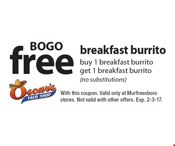 BOGO free breakfast burrito buy 1 breakfast burrito get 1 breakfast burrito (no substitutions). With this coupon. Valid only at Murfreesboro stores. Not valid with other offers. Exp. 2-3-17.