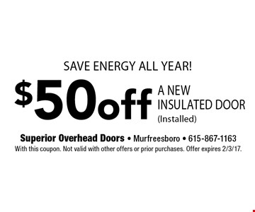 Save energy all year! $50 off a new insulated door (installed). With this coupon. Not valid with other offers or prior purchases. Offer expires 2/3/17.
