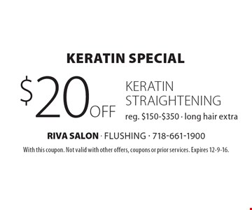 Keratin Special – $20 off keratin straightening. Reg. $150-$350. Long hair extra. With this coupon. Not valid with other offers, coupons or prior services. Expires 12-9-16.