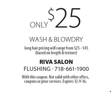 Only $25 wash & blowdry. Long hair pricing will range from $25-$45 (based on length & texture). With this coupon. Not valid with other offers, coupons or prior services. Expires 12-9-16.
