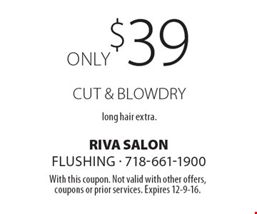 Only $39 cut & blowdry. Long hair extra. With this coupon. Not valid with other offers, coupons or prior services. Expires 12-9-16.