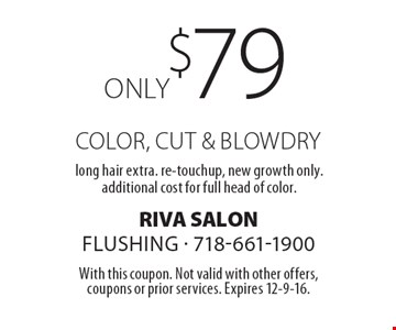 Only $79 color, cut & blowdry. Long hair extra. Re-touchup, new growth only. Additional cost for full head of color. With this coupon. Not valid with other offers, coupons or prior services. Expires 12-9-16.