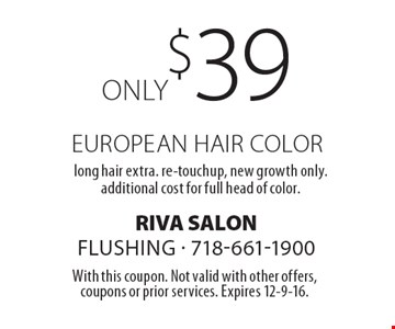 Only $39 European hair color. Long hair extra. Re-touchup, new growth only. Additional cost for full head of color. With this coupon. Not valid with other offers, coupons or prior services. Expires 12-9-16.
