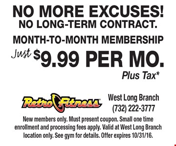 No More Excuses! No Long-Term Contract. Just $9.99 per mo.Month-To-Month Membership Plus Tax*. New members only. Must present coupon. Small one time enrollment and processing fees apply. Valid at West Long Branch location only. See gym for details. Offer expires 10/31/16.