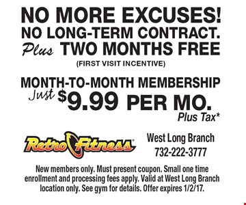 No more excuses! No long-term contract. plus two months free(first visit incentive) Just $9.99 per mo. Plus Tax*Month-To-Month Membership. New members only. Must present coupon. Small one time enrollment and processing fees apply. Valid at West Long Branch location only. See gym for details. Offer expires 1/2/17.