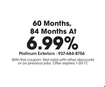 Financing 60 Months, 84 Months At 6.99%. With this coupon. Not valid with other discounts or on previous jobs. Offer expires 1-20-17.