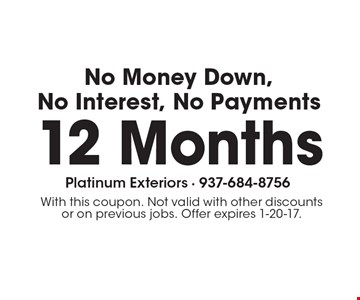12 Months No Money Down, No Interest, No Payments. With this coupon. Not valid with other discounts or on previous jobs. Offer expires 1-20-17.