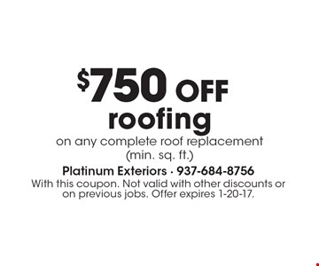 $750 OFF roofing on any complete roof replacement (min. sq. ft.). With this coupon. Not valid with other discounts or on previous jobs. Offer expires 1-20-17.
