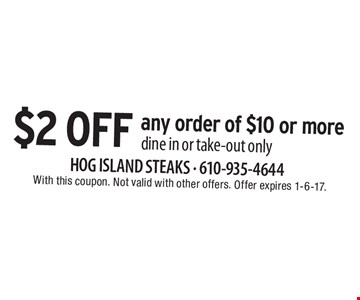 $2 off any order of $10 or more, dine in or take-out only. With this coupon. Not valid with other offers. Offer expires 1-6-17.