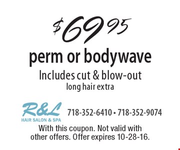$69.95 perm or bodywave Includes cut & blow-out long hair extra. With this coupon. Not valid with other offers. Offer expires 10-28-16.
