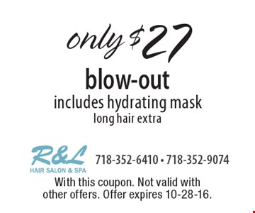 only $27 blow-out includes hydrating mask long hair extra. With this coupon. Not valid with other offers. Offer expires 10-28-16.