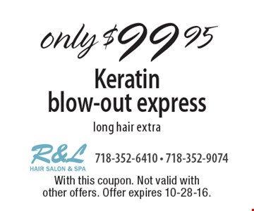 only $99.95 Keratin blow-out express long hair extra. With this coupon. Not valid with other offers. Offer expires 10-28-16.