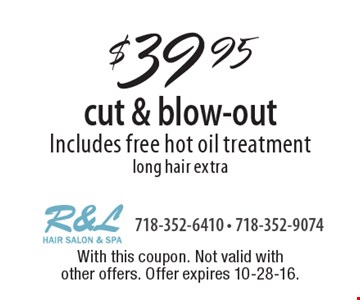$39.95 cut & blow-out Includes free hot oil treatment long hair extra. With this coupon. Not valid with other offers. Offer expires 10-28-16.